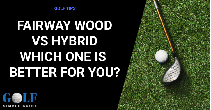 Fairway Wood Vs Hybrid – Which One Is Better For You-